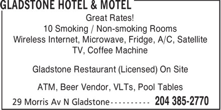 Gladstone Hotel & Motel (204-385-2770) - Annonce illustrée======= - Great Rates! 10 Smoking / Non-smoking Rooms Wireless Internet, Microwave, Fridge, A/C, Satellite TV, Coffee Machine Gladstone Restaurant (Licensed) On Site ATM, Beer Vendor, VLTs, Pool Tables