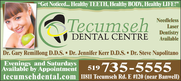Tecumseh Dental Centre (519-735-5555) - Annonce illustrée======= - Get Noticed... Healthy TEETH, Healthy BODY, Healthy LIFE!  G Needleless Laser Dentistry Available Dr. Gary Remillong D.D.S.   Dr. Jennifer Kerr D.D.S.   Dr. Steve NapolitanoDrGary Remillo Evenings  and Saturdays 519 Available by Appointment 735-5555 11811 Tecumseh Rd. E #120 (near Banwell) tecumsehdental.com