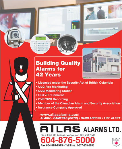 Atlas Alarms (604-876-5000) - Display Ad - Alarms for Building Quality 42 Years Licensed under the Security Act of British Columbia ULC Fire Monitoring ULC Monitoring Station CCTV/IP Cameras DVR/NVR Recording Member of the Canadian Alarm and Security Association Insurance Company Approved www.atlasalarms.com ALARM   CAMERAS (CCTV)   CARD ACCESS   LIFE ALERT No. 4 East 7th Avenue, Vancouver, BC  V5T 1M2 CANASA 604-876-5000 Fax 604 876-7975 Toll Free: 1-877-955-2003