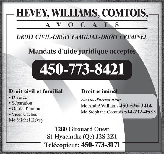 Hevey Williams Comtois Avocats (450-773-8421) - Annonce illustrée======= - HEVEY, WILLIAMS, COMTOIS, AVOCATS DROIT CIVIL-DROIT FAMILIAL-DROIT CRIMINEL Mandats d'aide juridique acceptés 450-773-8421 Droit criminelDroit civil et familial Divorce En cas d'arrestation Séparation Me André Williams 450-536-3414 Garde d enfant Me Stéphane Comtois 514-212-4533 Vices Cachés Me Michel Hévey 1280 Girouard Ouest St-Hyacinthe (Qc) J2S 2Z1 Télécopieur: 450-773-3171