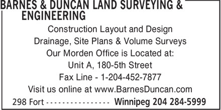 Barnes & Duncan Land Surveying & Engineering (204-284-5999) - Display Ad - Construction Layout and Design Drainage, Site Plans & Volume Surveys Our Morden Office is Located at: Unit A, 180-5th Street Fax Line - 1-204-452-7877 Visit us online at www.BarnesDuncan.com