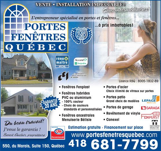 Portes et Fenêtres Québec Inc (418-681-7799) - Annonce illustrée======= - VENTE Sans intermédiaires! L entrepreneur spécialisé en portes et fenêtres...et fenêtres. ...à prix imbattable s! depuis 25 Portes d acier ans Licence RBQ : 8005-1832-89 Fenêtres Fenplast Choix illimité de vitraux sur portes Fenêtres hybrides Portes patio PVC ou aluminium Grand choix de modèles - 100% couleur GARANTIEGARANTIE418 681-7799418 681-7799 - Choix de couleurs 20 ANS Portes de garage standards et personnalisées Revêtement de vinyle Fenêtres ancestrales Canexel Menuiserie Bélisle Du beau travail! Estimation gratuite   Financement sur place J vous le garantis ! Benoit Auclair, propriétaire www. portesfenetresquebec .com RecommandéRecomma 550, du Marais, Suite 150, Québec550, du Marais, Suite 150, Qué
