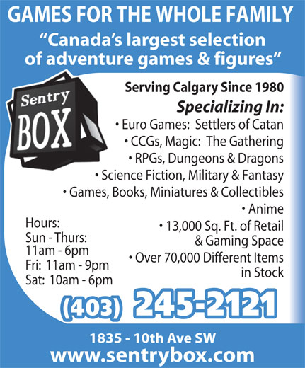 Sentry Box (403-245-2121) - Display Ad - GAMES FOR THE WHOLE FAMILY Canada s largest selection of adventure games & figures Serving Calgary Since 1980 Specializing In: Euro Games:  Settlers of Catan CCGs, Magic:  The Gathering RPGs, Dungeons & Dragons Science Fiction, Military & Fantasy Games, Books, Miniatures & Collectibles Anime Hours: 13,000 Sq. Ft. of Retail Sun - Thurs: & Gaming Space 11am - 6pm Over 70,000 Different Items Fri:  11am - 9pm in Stock Sat:  10am - 6pm (403) 245-2121 1835 - 10th Ave SW www.sentrybox.com