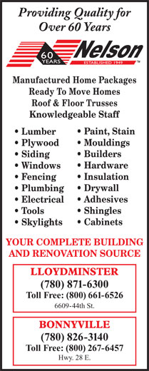 Nelson Lumber Co Ltd (780-871-6300) - Display Ad - Providing Quality for Over 60 Years Manufactured Home Packages Ready To Move Homes Roof & Floor Trusses Knowledgeable Staff Paint, Stain Lumber Mouldings Plywood Builders Siding Hardware Windows Insulation Drywall Plumbing Adhesives Electrical Shingles Tools Cabinets Skylights YOUR COMPLETE BUILDING AND RENOVATION SOURCE Fencing (780) 871-6300 Toll Free: (800) 661-6526 6609-44th St. (780) 826-3140 Toll Free: (800) 267-6457 Hwy. 28 E.