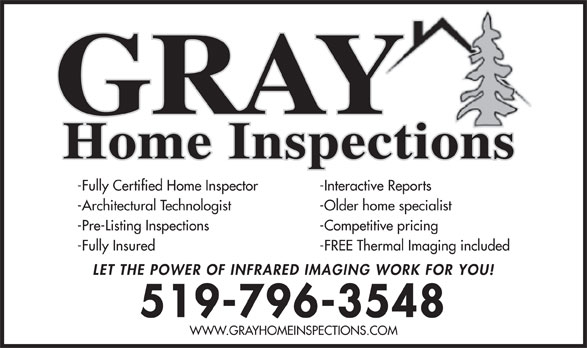 Gray Home Inspections (519-796-3548) - Display Ad - -Fully Certified Home Inspector -Interactive Reports -Architectural Technologist -Older home specialist -Pre-Listing Inspections -Competitive pricing -Fully Insured -FREE Thermal Imaging included LET THE POWER OF INFRARED IMAGING WORK FOR YOU! 519-796-3548 WWW.GRAYHOMEINSPECTIONS.COM GRAY Home Inspections