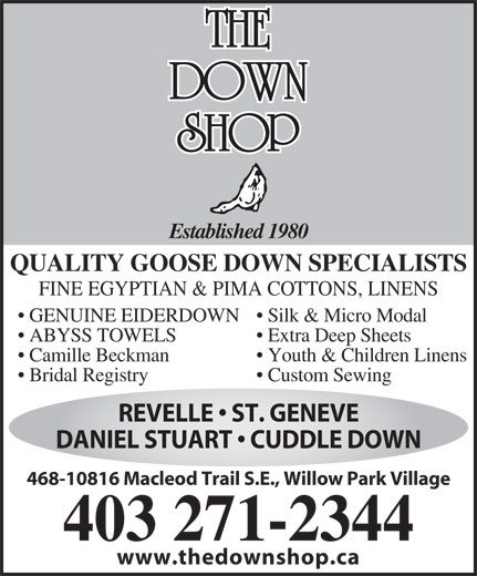 The Down Shop (403-271-2344) - Display Ad - Established 1980 QUALITY GOOSE DOWN SPECIALISTS FINE EGYPTIAN & PIMA COTTONS, LINENS Silk & Micro Modal  GENUINE EIDERDOWN Extra Deep Sheets  ABYSS TOWELS Youth & Children Linens  Camille Beckman Custom Sewing  Bridal Registry REVELLE   ST. GENEVE DANIEL STUART   CUDDLE DOWN 468-10816 Macleod Trail S.E., Willow Park Village 403 271-2344 www.thedownshop.ca
