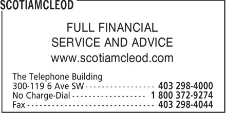 ScotiaMcLeod (403-298-4000) - Display Ad - SERVICE AND ADVICE www.scotiamcleod.com The Telephone Building 300-119 6 Ave SW ----------------- Fax ------------------------------- FULL FINANCIAL FULL FINANCIAL SERVICE AND ADVICE www.scotiamcleod.com The Telephone Building 300-119 6 Ave SW ----------------- Fax -------------------------------