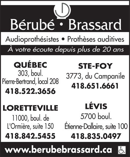 Bérubé Brassard (418-522-3656) - Annonce illustrée======= - Bérubé   Brassard Audioprothésistes   Prothèses auditives À votre écoute depuis plus de 20 ans QUÉBEC STE-FOY 303, boul. 3773, du Campanile Pierre-Bertrand, local 208 418.651.6661 418.522.3656 LÉVIS LORETTEVILLE 5700 boul. 11000, boul. de L'Ormière, suite 150 Étienne-Dallaire, suite 100 418.842.5455 418.835.0497 www.berubebrassard.ca