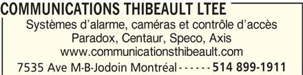 Communications Thibeault (514-899-1911) - Annonce illustrée======= - Systèmes d alarme, caméras et contrôle d accès Paradox, Centaur, Speco, Axis www.communicationsthibeault.com 514 899-1911 COMMUNICATIONS THIBEAULT LTEE 7535 Ave M-B-Jodoin Montréal