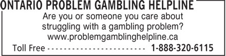 Ontario Problem Gambling Helpline (1-888-320-6115) - Display Ad - Are you or someone you care about struggling with a gambling problem? www.problemgamblinghelpline.ca Are you or someone you care about struggling with a gambling problem? www.problemgamblinghelpline.ca