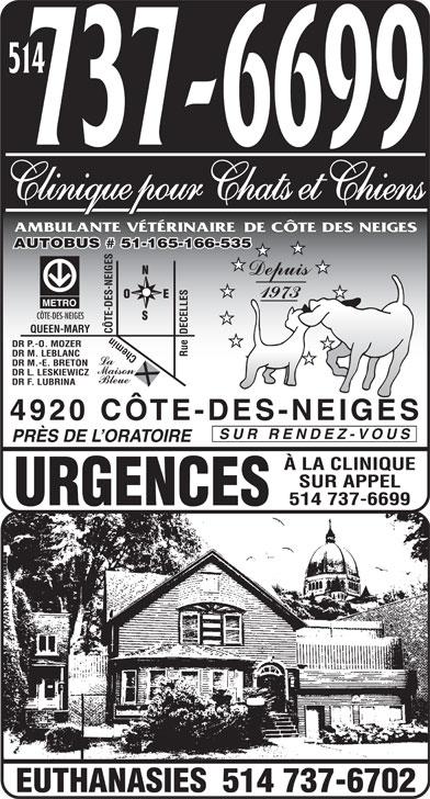 Ambulante Vétérinaire de Côte des Neiges Clinique pour Chats et Chiens (514-737-6699) - Annonce illustrée======= - 514 Clinique pour Chats et Chiens AUTOBUS # 51-165-166-535 CÔTE-DES-NEIGES QUEEN-MARY CÔTE-DES-NEIGES DR P.-O. MOZER DR M. LEBLANC Rue  DECELLES Chemin DR M.-E. BRETON DR L. LESKIEWICZ DR F. LUBRINA 4920 CÔTE-DES-NEIGES SUR RENDEZ-VOUS PRÈS DE L ORATOIRE À LA CLINIQUE SUR APPEL 514 737-6699 URGENCES 514 737-6702 EUTHANASIES  514 Clinique pour Chats et Chiens AUTOBUS # 51-165-166-535 CÔTE-DES-NEIGES QUEEN-MARY CÔTE-DES-NEIGES DR P.-O. MOZER DR M. LEBLANC Rue  DECELLES Chemin DR M.-E. BRETON DR L. LESKIEWICZ DR F. LUBRINA 4920 CÔTE-DES-NEIGES SUR RENDEZ-VOUS PRÈS DE L ORATOIRE À LA CLINIQUE SUR APPEL 514 737-6699 URGENCES 514 737-6702 EUTHANASIES