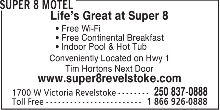 Super 8 (250-837-0888) - Annonce illustrée======= - Life's Great at Super 8 • Free Wi-Fi • Free Continental Breakfast • Indoor Pool & Hot Tub Conveniently Located on Hwy 1 Tim Hortons Next Door www.super8revelstoke.com 1 866 926-0888