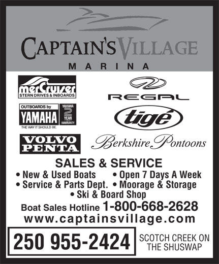 Captain's Village Marina (1-800-668-2628) - Annonce illustrée======= - SALES & SER VICE New & Used Boats Open 7 Days A Week Ser vice & Parts Dept.   Moorage & Storage Ski & Board Shop Boat Sales Hotline  1-800-668-2628 www.captainsvillage.com SCOTCH CREEK ON 250 955-2424 THE SHUSW AP  SALES & SER VICE New & Used Boats Open 7 Days A Week Ser vice & Parts Dept.   Moorage & Storage Ski & Board Shop Boat Sales Hotline  1-800-668-2628 www.captainsvillage.com SCOTCH CREEK ON 250 955-2424 THE SHUSW AP