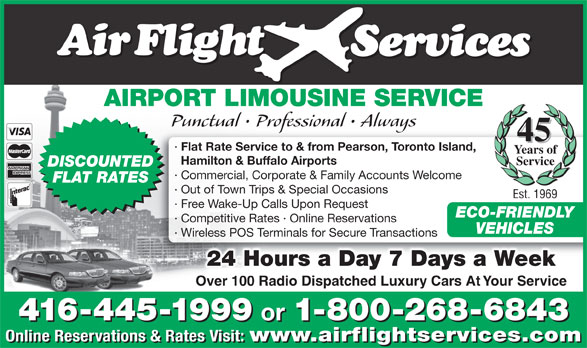Airflight Services (416-445-1999) - Annonce illustrée======= - AIRPORT LIMOUSINE SERVICE Punctual   Professional   Always 45 · Flat Rate Service to & from Pearson, Toronto Island, Years of Hamilton & Buffalo Airports ECO-FRIENDLY · Competitive Rates · Online Reservations VEHICLES · Wireless POS Terminals for Secure Transactions 24 Hours a Day 7 Days a Week Over 100 Radio Dispatched Luxury Cars At Your Service 416-445-1999 or 1-800-268-6843 416-445-1999 or 1-800-268-6843 Online Reservations & Rates Visit: www.airflightservices.com Online Reservations & Rates Visit: www.airflightservices.com Service DISCOUNTED · Commercial, Corporate & Family Accounts Welcome FLAT RATES · Out of Town Trips & Special Occasions Est. 1969 · Free Wake-Up Calls Upon Request