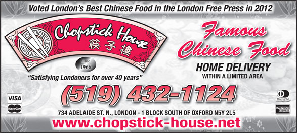 Chopstick House (519-432-1124) - Annonce illustrée======= - Voted London s Best Chinese Food in the London Free Press in 2012 Famous Chinese Food HOME DELIVERY WITHIN A LIMITED AREA Satisfying Londoners for over 40 years ng Londoners for over 40 years (519) 432-1124 734 ADELAIDE ST. N., LONDON - 1 BLOCK SOUTH OF OXFORD N5Y 2L5 chopstick-house.netwww.chopstick-house.net
