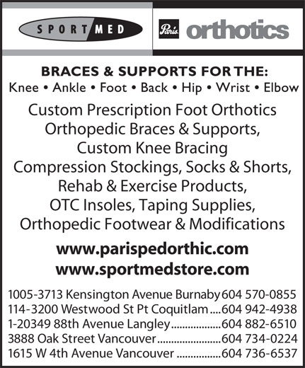 Paris Orthotics Ltd (604-736-6537) - Annonce illustrée======= - .......................604 734-0224 1615 W 4th Avenue Vancouver ................604 736-6537 Custom Prescription Foot Orthotics Orthopedic Braces & Supports, Custom Knee Bracing Compression Stockings, Socks & Shorts, Rehab & Exercise Products, OTC Insoles, Taping Supplies, Orthopedic Footwear & Modifications www.parispedorthic.com www.sportmedstore.com 1005-3713 Kensington Avenue Burnaby 604 570-0855 114-3200 Westwood St Pt Coquitlam ....604 942-4938 1-20349 88th Avenue Langley ..................604 882-6510 3888 Oak Street Vancouver