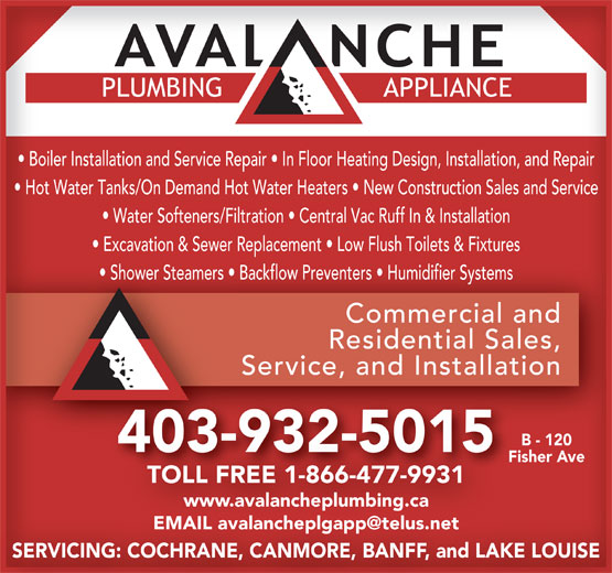 Avalanche Plumbing & Appliance (403-932-5015) - Annonce illustrée======= - Boiler Installation and Service Repair   In Floor Heating Design, Installation, and Repair Hot Water Tanks/On Demand Hot Water Heaters   New Construction Sales and Service Water Softeners/Filtration   Central Vac Ruff In & Installation Excavation & Sewer Replacement   Low Flush Toilets & Fixtures Commercial andCommercial and Residential Sales,Residential Sales, Service, and InstallationService, and Installation B - 120 403-932-5015 Fisher Ave Shower Steamers   Backflow Preventers   Humidifier Systems TOLL FREE 1-866-477-9931 www.avalancheplumbing.ca SERVICING: COCHRANE, CANMORE, BANFF, and LAKE LOUISE