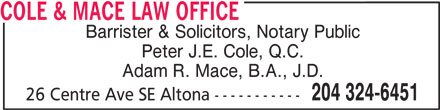 Cole & Mace Law Office (204-324-6451) - Annonce illustrée======= - COLE & MACE LAW OFFICE Barrister & Solicitors, Notary Public Peter J.E. Cole, Q.C. Adam R. Mace, B.A., J.D. 204 324-6451 26 Centre Ave SE Altona -----------