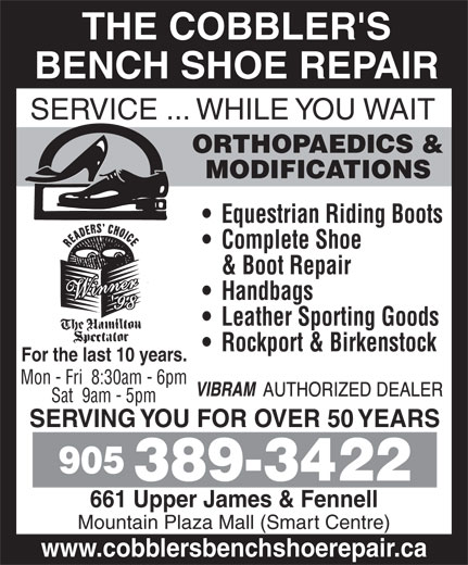 The Cobblers Bench Ltd (905-389-3422) - Display Ad - THE COBBLER'S BENCH SHOE REPAIR SERVICE ... WHILE YOU WAIT ORTHOPAEDICS & MODIFICATIONS Equestrian Riding Boots Complete Shoe & Boot Repair Handbags Leather Sporting Goods Rockport & Birkenstock For the last 10 years. Mon - Fri  8:30am - 6pm Sat  9am - 5pm SERVING YOU FOR OVER 50 YEARS 905 389-3422 661 Upper James & Fennell Mountain Plaza Mall (Smart Centre) www.cobblersbenchshoerepair.ca