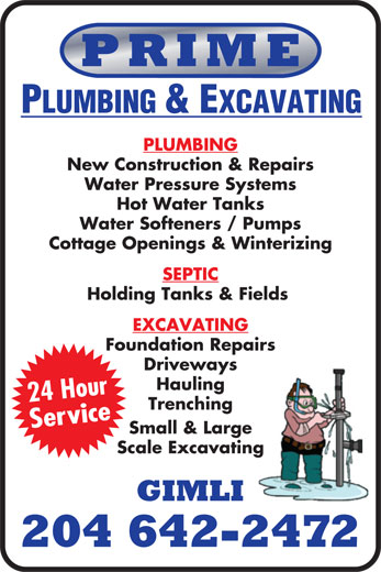 Prime Plumbing & Excavating (204-642-2472) - Display Ad - PRIME PLUMBING & EXCAVATING PLUMBING New Construction & Repairs Water Pressure Systems Hot Water Tanks Holding Tanks & Fields EXCAVATING Foundation Repairs Driveways Hauling 24 Hour Trenching Service Small & Large Scale Excavating GIMLI 204 642-2472 Water Softeners / Pumps Cottage Openings & Winterizing SEPTIC