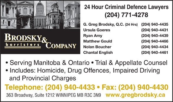 Brodsky & Company (204-940-4433) - Annonce illustrée======= - Serving Manitoba & Ontario   Trial & Appellate Counsel Includes: Homicide, Drug Offences, Impaired Driving and Provincial Charges Telephone: (204) 940-4433   Fax: (204) 940-4430 363 Broadway, Suite 1212 WINNIPEG MB R3C 3N9 www.gregbrodsky.ca 24 Hour Criminal Defence Lawyers (204) 771-4278 G. Greg Brodsky, Q.C. (24 Hrs) (204) 940-4435 Ursula Goeres (204) 940-4431 Ryan Amy (204) 940-4439 Matthew Gould (204) 940-4466 Nolan Boucher (204) 940-4434 Chantal English (204) 940-4461 Serving Manitoba & Ontario   Trial & Appellate Counsel Includes: Homicide, Drug Offences, Impaired Driving and Provincial Charges Telephone: (204) 940-4433   Fax: (204) 940-4430 363 Broadway, Suite 1212 WINNIPEG MB R3C 3N9 www.gregbrodsky.ca 24 Hour Criminal Defence Lawyers (204) 771-4278 G. Greg Brodsky, Q.C. (24 Hrs) (204) 940-4435 Ursula Goeres (204) 940-4431 Ryan Amy (204) 940-4439 Matthew Gould (204) 940-4466 Nolan Boucher (204) 940-4434 Chantal English (204) 940-4461