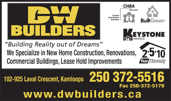 D W Builders (250-372-5516) - Annonce illustrée======= - We Specialize in New Home Construction, Renovations, Commercial Buildings, Lease Hold Improvements 102-925 Laval Crescent, Kamloops 250 372-5516 Fax 250-372-5179 www.dwbuilders.ca Building Reality out of Dreams
