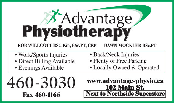 Advantage Physiotherapy (506-460-3030) - Annonce illustrée======= - ROB WILLCOTT BSc. Kin, BSc.PT, CEP       DAWN MOCKLER BSc.PT Back/Neck Injuries Work/Sports Injuries Plenty of Free Parking Direct Billing Available Locally Owned & Operated Evenings Available www.advantage-physio.ca 460-3030 102 Main St. Next to Northside Superstore Fax 460-1166