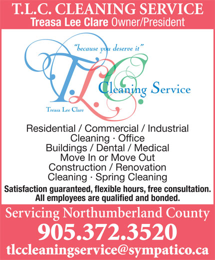 T.L.C. Cleaning Service (905-372-3520) - Display Ad - T.L.C. CLEANING SERVICE Treasa Lee Clare Owner/President Residential / Commercial / Industrial Cleaning · Office Buildings / Dental / Medical Move In or Move Out Construction / Renovation Cleaning · Spring Cleaning Satisfaction guaranteed, flexible hours, free consultation. All employees are qualified and bonded. Servicing Northumberland County 905.372.3520 tlccleaningservice@sympatico.ca