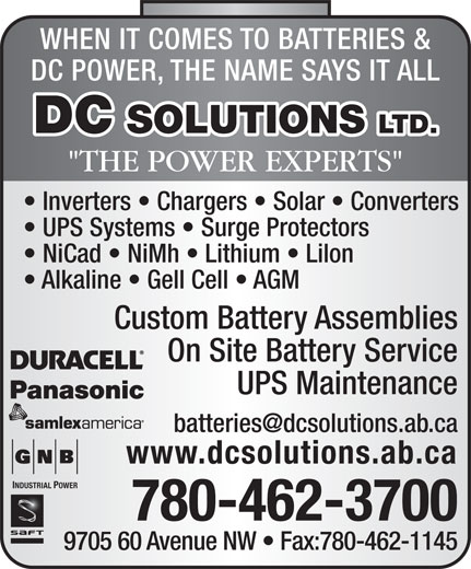 "D C Solutions Ltd (780-462-3700) - Annonce illustrée======= - WHEN IT COMES TO BATTERIES & DC POWER, THE NAME SAYS IT ALL DC SOLUTIONS LTD. ""THE POWER EXPERTS"" Inverters   Chargers   Solar   Converters UPS Systems   Surge Protectors NiCad   NiMh   Lithium   Lilon Alkaline   Gell Cell   AGM Custom Battery Assemblies On Site Battery Service UPS Maintenance www.dcsolutions.ab.ca INDUSTRIAL POWER 780-462-3700 9705 60 Avenue NW   Fax:780-462-1145 WHEN IT COMES TO BATTERIES & DC POWER, THE NAME SAYS IT ALL DC SOLUTIONS LTD. ""THE POWER EXPERTS"" Inverters   Chargers   Solar   Converters UPS Systems   Surge Protectors NiCad   NiMh   Lithium   Lilon Alkaline   Gell Cell   AGM Custom Battery Assemblies On Site Battery Service UPS Maintenance www.dcsolutions.ab.ca INDUSTRIAL POWER 780-462-3700 9705 60 Avenue NW   Fax:780-462-1145"