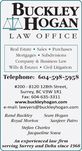 Buckley Hogan Law Office (604-635-3000) - Annonce illustrée======= - Jacqueline Sowa An experienced law firm serving Surrey and Delta since 1968 Real Estate   Sales   Purchases Mortgages   Subdivisions Company & Business Law Wills & Estates   Civil Litigation Telephone:  604-598-5958 Rand Buckley Sean Hogan Royal Morton Sanjeev Patro Stefan Charles Jacqueline Sowa An experienced law firm serving Surrey and Delta since 1968 Real Estate   Sales   Purchases Mortgages   Subdivisions Company & Business Law Wills & Estates   Civil Litigation Telephone:  604-598-5958 Rand Buckley Sean Hogan Royal Morton Sanjeev Patro Stefan Charles