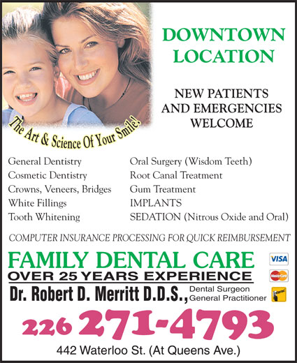 Dr Bob Merritt (519-672-1360) - Display Ad - DOWNTOWN LOCATION NEW PATIENTS AND EMERGENCIES WELCOME General Dentistry Oral Surgery (Wisdom Teeth) Crowns, Veneers, Bridges Gum Treatment White Fillings IMPLANTS Tooth Whitening SEDATION (Nitrous Oxide and Oral) COMPUTER INSURANCE PROCESSING FOR QUICK REIMBURSEMENT FAMILY DENTAL CARE OVER 25 YEARS EXPERIENCE Dental Surgeon General Practitioner Dr. Robert D. Merritt D.D.S., 226 271-4793 442 Waterloo St. (At Queens Ave.) Cosmetic Dentistry Root Canal Treatment