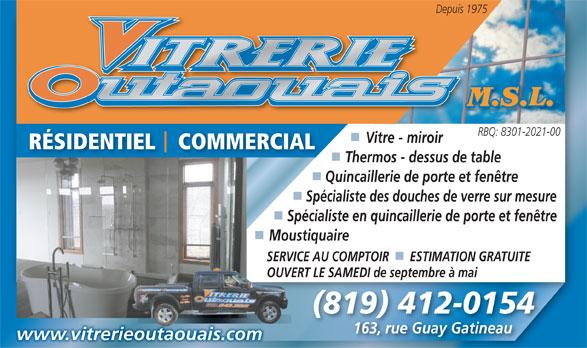 Vitreries Outaouais M S L (819-643-9915) - Annonce illustrée======= - Depuis 1975 RBQ: 8301-2021-00 Vitre - miroir RÉSIDENTIEL    COMMERCIAL Thermos - dessus de table Quincaillerie de porte et fenêtre Spécialiste des douches de verre sur mesure Spécialiste en quincaillerie de porte et fenêtre MoustiquaireMou SERVICE AU COMPTOIR      ESTIMATION GRATUITESERVIC OUVERT LE SAMEDI de septembre à maiOUVERT (819) 412-0154 163, rue Guay Gatineau163, rue Guay Gatineau www.vitrerieoutaouais.com