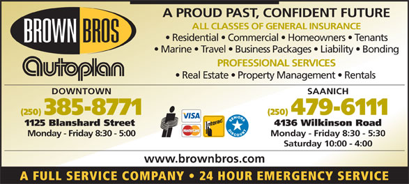 Brown Bros Agencies Ltd (250-385-8771) - Display Ad - A PROUD PAST, CONFIDENT FUTURE ALL CLASSES OF GENERAL INSURANCE Residential   Commercial   Homeowners   Tenants Marine   Travel   Business Packages   Liability   Bonding PROFESSIONAL SERVICES Real Estate   Property Management   Rentals DOWNTOWN SAANICH (250) 385-8771 (250) 479-6111 1125 Blanshard Street 4136 Wilkinson Road Monday - Friday 8:30 - 5:00 Monday - Friday 8:30 - 5:30 Saturday 10:00 - 4:00 www.brownbros.com A FULL SERVICE COMPANY   24 HOUR EMERGENCY SERVICE