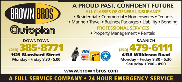 Brown Bros Agencies (250-385-8771) - Display Ad - Property Management   Rentals DOWNTOWN SAANICH (250) 385-8771 (250) 479-6111 1125 Blanshard Street 4136 Wilkinson Road Monday - Friday 8:30 - 5:00 Monday - Friday 8:30 - 5:30 Saturday 10:00 - 4:00 www.brownbros.com A FULL SERVICE COMPANY   24 HOUR EMERGENCY SERVICE A PROUD PAST, CONFIDENT FUTURE ALL CLASSES OF GENERAL INSURANCE Residential   Commercial   Homeowners   Tenants Marine   Travel   Business Packages   Liability   Bonding PROFESSIONAL SERVICES Property Management   Rentals DOWNTOWN SAANICH (250) 385-8771 (250) 479-6111 1125 Blanshard Street 4136 Wilkinson Road Monday - Friday 8:30 - 5:00 Monday - Friday 8:30 - 5:30 Saturday 10:00 - 4:00 www.brownbros.com A FULL SERVICE COMPANY   24 HOUR EMERGENCY SERVICE A PROUD PAST, CONFIDENT FUTURE ALL CLASSES OF GENERAL INSURANCE Residential   Commercial   Homeowners   Tenants Marine   Travel   Business Packages   Liability   Bonding PROFESSIONAL SERVICES