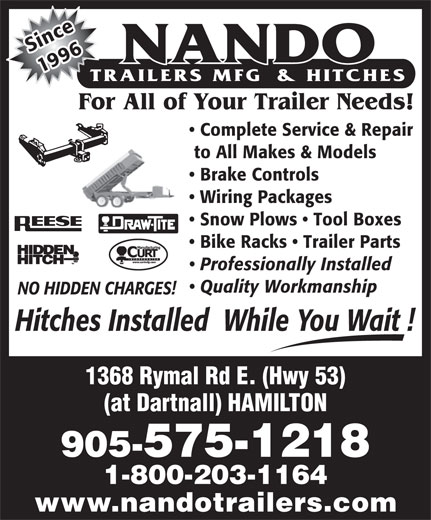 Nando Trailers Manufacturing And Hitches (905-575-1218) - Annonce illustrée======= - nSice 1996 For All of Your Trailer Needs! Complete Service & Repair to All Makes & Models Brake Controls Wiring Packages Snow Plows   Tool Boxes Bike Racks   Trailer Parts Professionally Installed Quality Workmanship NO HIDDEN CHARGES! Hitches Installed  While You Wait ! 1368 Rymal Rd E. (Hwy 53) (at Dartnall) HAMILTON 905-575-1218 1-800-203-1164 www.nandotrailers.com