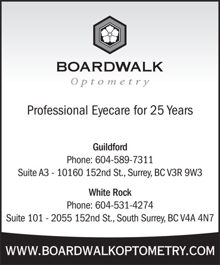 Boardwalk Optometry (604-589-7311) - Display Ad - Professional Eyecare for 25 Years Guildford Phone: 604-589-7311 Suite A3 - 10160 152nd St., Surrey, BC V3R 9W3 White Rock Phone: 604-531-4274 Suite 101 - 2055 152nd St., South Surrey, BC V4A 4N7 www.boardwalkoptometry.com