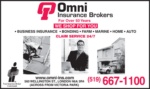 Omni Insurance Brokers (519-667-1100) - Display Ad - For Over 50 Years BUSINESS INSURANCE    BONDING   FARM   MARINE   HOME   AUTO CLAIM SERVICE 24/7 www.omni-ins.com (519) 560 WELLINGTON ST., LONDON N6A 3R4 667-1100 (ACROSS FROM VICTORIA PARK)