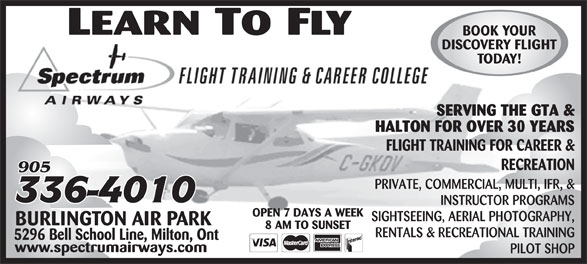 Spectrum Airways (905-336-4010) - Display Ad - BOOK YOUR DISCOVERY FLIGHT SERVING THE GTA & HALTON FOR OVER 30 YEARS FLIGHT TRAINING FOR CAREER & RECREATION PRIVATE, COMMERCIAL, MULTI, IFR, & INSTRUCTOR PROGRAMS OPEN 7 DAYS A WEEK SIGHTSEEING, AERIAL PHOTOGRAPHY, BURLINGTON AIR PARK 8 AM TO SUNSET RENTALS & RECREATIONAL TRAINING 5296 Bell School Line, Milton, Ont www.spectrumairways.com PILOT SHOP BOOK YOUR DISCOVERY FLIGHT TODAY! SERVING THE GTA & HALTON FOR OVER 30 YEARS FLIGHT TRAINING FOR CAREER & RECREATION PRIVATE, COMMERCIAL, MULTI, IFR, & INSTRUCTOR PROGRAMS OPEN 7 DAYS A WEEK SIGHTSEEING, AERIAL PHOTOGRAPHY, BURLINGTON AIR PARK 8 AM TO SUNSET RENTALS & RECREATIONAL TRAINING 5296 Bell School Line, Milton, Ont www.spectrumairways.com PILOT SHOP TODAY!