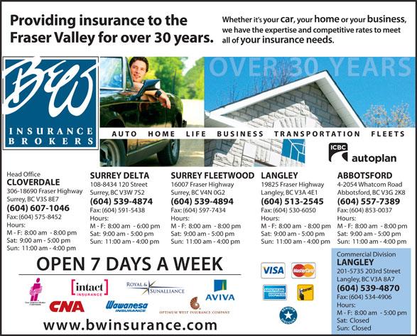 B & W Insurance Brokers (604-591-7891) - Display Ad - Head Office ABBOTSFORDLANGLEYSURREY FLEETWOODSURREY DELTA CLOVERDALE 4-2054 Whatcom Road19825 Fraser Highway16007 Fraser Highway108-8434 120 Street 306-18690 Fraser Highway Langley, BC V3A 4E1Surrey, BC V4N 0G2Surrey, BC V3W 7S2 Abbotsford, BC V3G 2K8 Surrey, BC V3S 8E7 (604) 557-7389(604) 513-2545(604) 539-4894(604) 539-4874 (604) 607-1046 Fax: (604) 853-0037Fax: (604) 530-6050Fax: (604) 597-7434Fax: (604) 591-5438 Fax: (604) 575-8452 Hours:Hours:Hours:Hours: Hours: M - F:  8:00 am  - 8:00 pmM - F:  8:00 am  - 8:00 pmM - F:  8:00 am  - 8:00 pmM - F:  8:00 am  - 6:00 pm M - F:  8:00 am  - 8:00 pm Sat:  9:00 am - 5:00 pmSat:  9:00 am - 5:00 pmSat:  9:00 am - 5:00 pmSat:  9:00 am - 5:00 pm Sat:  9:00 am - 5:00 pm Sun:  11:00 am - 4:00 pmSun:  11:00 am - 4:00 pmSun:  11:00 am - 4:00 pmSun:  11:00 am - 4:00 pm Sun:  11:00 am - 4:00 pm Commercial Division LANGLEY 201-5735 203rd Street Langley, BC V3A 8A7 (604) 539-4870 Fax: (604) 534-4906 Hours: M - F:  8:00 am  - 5:00 pm Sat:  Closed Sun:  Closed Head Office ABBOTSFORDLANGLEYSURREY FLEETWOODSURREY DELTA CLOVERDALE 4-2054 Whatcom Road19825 Fraser Highway16007 Fraser Highway108-8434 120 Street 306-18690 Fraser Highway Langley, BC V3A 4E1Surrey, BC V4N 0G2Surrey, BC V3W 7S2 Abbotsford, BC V3G 2K8 Surrey, BC V3S 8E7 (604) 557-7389(604) 513-2545(604) 539-4894(604) 539-4874 (604) 607-1046 Fax: (604) 853-0037Fax: (604) 530-6050Fax: (604) 597-7434Fax: (604) 591-5438 Fax: (604) 575-8452 Hours:Hours:Hours:Hours: Hours: M - F:  8:00 am  - 8:00 pmM - F:  8:00 am  - 8:00 pmM - F:  8:00 am  - 8:00 pmM - F:  8:00 am  - 6:00 pm M - F:  8:00 am  - 8:00 pm Sat:  9:00 am - 5:00 pmSat:  9:00 am - 5:00 pmSat:  9:00 am - 5:00 pmSat:  9:00 am - 5:00 pm Sat:  9:00 am - 5:00 pm Sun:  11:00 am - 4:00 pmSun:  11:00 am - 4:00 pmSun:  11:00 am - 4:00 pmSun:  11:00 am - 4:00 pm Sun:  11:00 am - 4:00 pm Commercial Division LANGLEY 201-5735 203rd Street Langley, BC V3A 8A7 (604) 539-4870 Fax: (604)