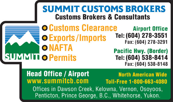 Summit Customs Brokers (604-278-3551) - Display Ad - Customs Brokers & Consultants Airport Office Customs Clearance Tel: (604) 278-3551 Exports/Imports Fax: (604) 278-3291 NAFTA Pacific Hwy. (Border) Tel: (604) 538-8414 Permits Fax: (604) 538-8148 Head Office / Airport North American Wide www.summitcb.com Toll-Free 1-800-663-4080 Offices in Dawson Creek, Kelowna, Vernon, Osoyoos, Penticton, Prince George, B.C., Whitehorse, Yukon. Customs Brokers & Consultants Airport Office Customs Clearance Tel: (604) 278-3551 Exports/Imports Fax: (604) 278-3291 NAFTA Pacific Hwy. (Border) Tel: (604) 538-8414 Permits Fax: (604) 538-8148 Head Office / Airport North American Wide www.summitcb.com Toll-Free 1-800-663-4080 Offices in Dawson Creek, Kelowna, Vernon, Osoyoos, Penticton, Prince George, B.C., Whitehorse, Yukon.