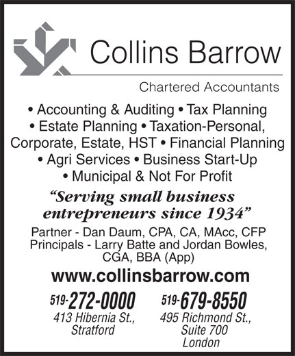Collins Barrow (519-679-8550) - Display Ad - Collins Barrow Chartered Accountants Accounting & Auditing   Tax Planning Estate Planning   Taxation-Personal, Corporate, Estate, HST   Financial Planning Agri Services   Business Start-Up Municipal & Not For Profit Serving small business entrepreneurs since 1934 Partner - Dan Daum, CPA, CA, MAcc, CFP Principals - Larry Batte and Jordan Bowles, CGA, BBA (App) www.collinsbarrow.com 519- 272-0000 679-8550 413 Hibernia St., 495 Richmond St., Stratford Suite 700 London
