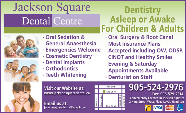 Jackson Square Dental Centre (905-524-2976) - Display Ad - Jackson Square Dentistry Asleep or Awake Dental Centre For Children & Adults · Oral Surgery & Root Canal· Oral Sedation & General Anaesthesia · Most Insurance Plans · Emergencies Welcome Accepted including OW, ODSP, · Cosmetic Dentistry CINOT and Healthy Smiles · Dental Implants · Evening & Saturday · Orthodontics Appointments Available · Teeth Whitening · Denturiston Staff Visit our Website at: 905-524-2976 King St. W www.jacksonsquaredental.ca Fax: 905-529-2314Fax: 9055292314 Conveniently Located in Jackson Square: 2 King Street West, Plaza Level, Hamilton Email us at: James St. SBay St. SYork Blvd.Summers Ln. Macnab St. S Main St. W