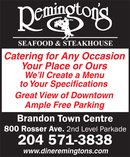 Remington's Seafood & Steakhouse (204-571-3838) - Annonce illustrée======= - Catering for Any Occasion Your Place or Ours We ll Create a Menu to Your Specifications Great View of Downtown Ample Free Parking 204 571-3838 www.dineremingtons.com