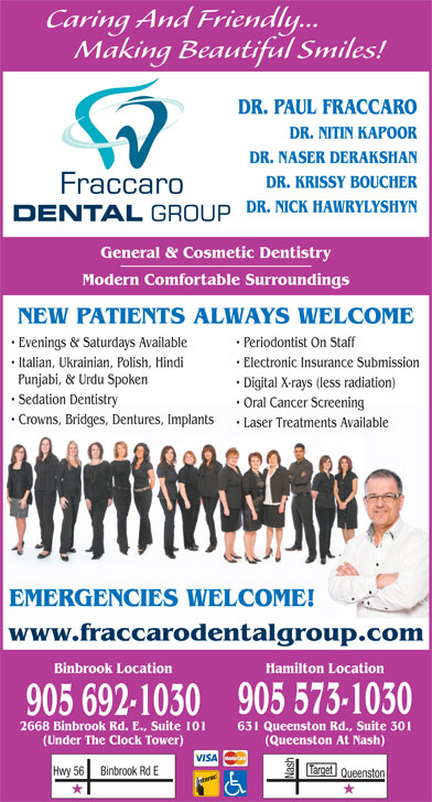 Fraccaro Dental Group (905-573-1030) - Display Ad - 905 573-1030 905 692-1030 631 Queenston Rd., Suite 3012668 Binbrook Rd. E., Suite 101 (Queenston At Nash)(Under The Clock Tower) Target Binbrook Rd EHwy 56 Nash Queenston Caring And Friendly... Making Beautiful Smiles! DR. PAUL FRACCARO DR. NITIN KAPOOR DR. NASER DERAKSHAN DR. KRISSY BOUCHER DR. NICK HAWRYLYSHYN General & Cosmetic Dentistry Modern Comfortable Surroundings NEW PATIENTS ALWAYS WELCOME Evenings & Saturdays Available Periodontist On Staff Italian, Ukrainian, Polish, Hindi Electronic Insurance Submission Punjabi, & Urdu Spoken Digital X-rays (less radiation) Sedation Dentistry Oral Cancer Screening Crowns, Bridges, Dentures, Implants Laser Treatments Available EMERGENCIES WELCOME! www.fraccarodentalgroup.com Binbrook Location Hamilton Location