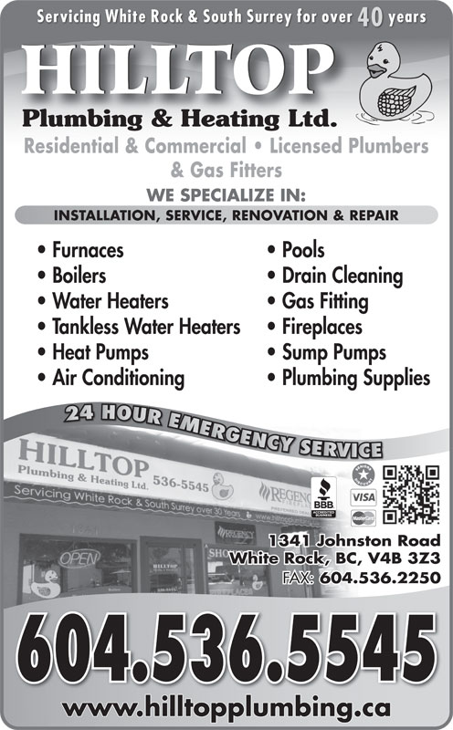 Hilltop Plumbing & Heating Ltd (604-536-5545) - Display Ad - Servicing White Rock & South Surrey for over years 40 HILLTOP Plumbing & Heating Ltd.Plumbing & Heating Ltd. Residential & Commercial   Licensed Plumbers & Gas Fitters WE SPECIALIZE IN: INSTALLATION, SERVICE, RENOVATION & REPAIR Furnaces Pools Boilers Drain Cleaning Water Heaters Gas Fitting Tankless Water Heaters Fireplaces Heat Pumps Sump Pumps Air Conditioning Plumbing Supplies 24 HOUR EMERGENCY SERVICE24 HOUREMERG GGENCY YYSERVR RV VICE 1341 Johnston Road White Rock, BC, V4B 3Z3 FAX: 604.536.2250 604.536.5545604.536.5545 www.hilltopplumbing.cawwwhilltopplumbingca