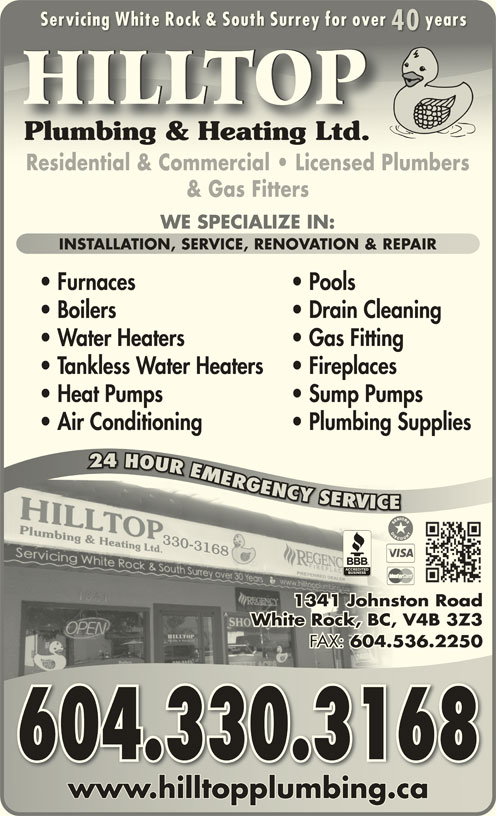 Hilltop Plumbing & Heating Ltd (604-536-5545) - Display Ad - Servicing White Rock & South Surrey for over yearsServicing White Rock & South Surrey for over years Residential & Commercial   Licensed PlumbersResidential & Commercial   Licensed Plumbers & Gas Fitters WE SPECIALIZE IN: INSTALLATION, SERVICE, RENOVATION & REPAIRINSTALLATION, SERVICE, RENOVATION & REPAIR Furnaces Pools Boilers Drain Cleaning Water Heaters Gas Fitting Tankless Water Heaters Fireplaces Heat Pumps Sump Pumps Air Conditioning 4040 HILLTOP Plumbing Supplies 24 HOUR EMERGENCY SERVICE R24 OURMRG GGNCY YYSROVR RV VC 1341 Johnston Roadston hnJo1 134 White Rock, BC, V4B 3Z3, V4BCk, BWhite Roc FAX: 604.536.2250 FAX:536.604. 2 604.330.3168 www.hilltopplumbing.cawww.hilltopplumbing.ca Plumbing & Heating Ltd.Plumbing & Heating Ltd.