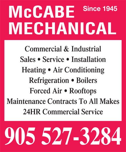McCabe Mechanical (905-527-3284) - Display Ad - Since 1945 McCABE MECHANICAL Commercial & Industrial Sales   Service   Installation Heating   Air Conditioning Refrigeration   Boilers Forced Air   Rooftops Maintenance Contracts To All Makes 24HR Commercial Service 905 527-3284