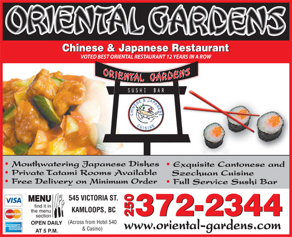 Oriental Gardens Restaurant Ltd (250-372-2344) - Display Ad - Chinese & Japanese Restaurant VOTED BEST ORIENTAL RESTAURANT 12 YEARS IN A ROW Mouthwatering Japanese Dishes Exquisite Cantonese and Private Tatami Rooms Available Szechuan Cuisine Free Delivery on Minimum Order Full Service Sushi Bar 545 VICTORIA ST. KAMLOOPS, BC 372-2344 2372-23440 (Across from Hotel 540 OPEN DAILY www.oriental-gardens.com & Casino) AT 5 P.M.