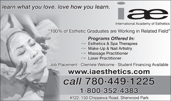 International Academy Of Esthetics (780-449-1225) - Annonce illustrée======= - learn what you love. love how you learn. International Academy of Esthetics 100% of Esthetic Graduates are Working in Related Field Programs Offered In: Esthetics & Spa Therapies Make-Up & Nail Artistry Massage Practitioner Laser Practitioner Job Placement · Clientele Welcome · Student Financing Available www.iaesthetics.com call 780·449·1225 1·800·352·4383 #122, 150 Chippewa Road, Sherwood Park