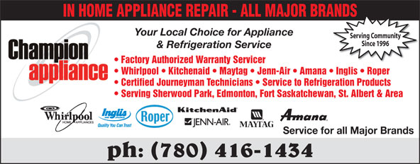 Champion Appliance Ltd (780-416-1434) - Annonce illustrée======= - IN HOME APPLIANCE REPAIR - ALL MAJOR BRANDSANDS Your Local Choice for Appliance Serving Community Since 1996 & Refrigeration Service Factory Authorized Warranty Servicer Whirlpool   Kitchenaid   Maytag   Jenn-Air   Amana   Inglis   Roper Certified Journeyman Technicians   Service to Refrigeration Products Serving Sherwood Park, Edmonton, Fort Saskatchewan, St. Albert & Area Service for all Major Brands ph: (780) 416-1434